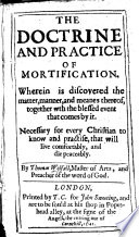 The Doctrine and Practice of Mortification  Wherein is Discovered the Matter  Manner  and Meanes Thereof  Etc