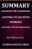 Summary Of Getting To Yes With Yourself And Other Worthy Opponents By William Ury