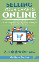 Selling Your Crafts Online  A Complete Guide to the E Commerce of Crafts and Starting a Business from Scratch