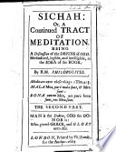 Sichah  or a Tract of Meditation upon three sections  the one Thing  the Gift of God  and the Spiritual Seeker  legible in the idea of the book  By R ichard  M ayhew   Philalethes  The first part   Sichah  or a continued tract of meditation     By R ichard  M ayhew   Philopolites  The second part    The preface of pt  II  is signed  Richard Mayhew