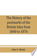The History of the Postmarks of the British Isles from 1840 to 1876, Compiled Chiefly from Official Records