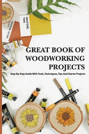 Great Book Of Woodworking Projects  Step by step Guide With Tools  Techniques  Tips And Starter Projects