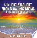 Sunlight  Starlight  Moon Glow and Rainbows   Children s Science   Nature