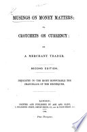 Musings on Money Matters; or, Crotchets on Currency: by a Merchant Trader. Second edition