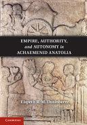 Empire  Authority  and Autonomy in Achaemenid Anatolia