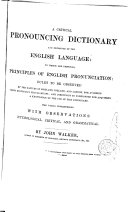 A Critical Pronouncing Dictionary and Exposition of the English Language  to which are Prefixed  Principles of English Pronunciation  Rules to be Observed by the Natives of Scotland  Ireland  and London