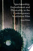 Spectatorship  Embodiment and Physicality in the Contemporary Mutilation Film