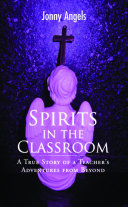 Spirits In The Classroom - A True Story Of A Teacher's Adventures From Beyond Book