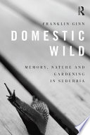 Domestic Wild  Memory  Nature and Gardening in Suburbia