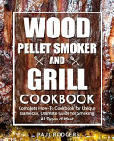 Wood Pellet Smoker and Grill Cookbook: Complete How-To Cookbook for Unique Barbecue, Ultimate Guide for Smoking All Types of Meat