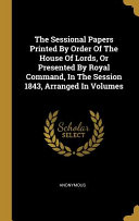 The Sessional Papers Printed By Order Of The House Of Lords Or Presented By Royal Command In The Session 1843 Arranged In Volumes