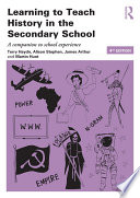 """""""Learning to Teach History in the Secondary School: A companion to school experience"""" by Terry Haydn, Alison Stephen, James Arthur, Martin Hunt"""