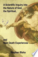 A Scientific Inquiry Into the Nature of God  the Spiritual  and Near Death Experiences
