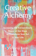 Creative Alchemy  Accessing the Extraordinary Power of the Muse to Transform Your Art   Your Life