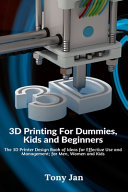 3D Printing For Dummies  Kids and Beginners  The 3D Printer Design Book of Ideas for Effective Use and Management  for Men  Women and Kids