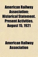 American Railway Association  Historical Statement  Present Activities  August 15  1921