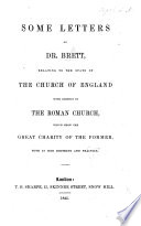 Some Letters of Dr  Brett  relating to the state of the Church of England with respect to the Roman Church  which show the great charity of the former  both in her doctrine and practice   The editor s preface signed  T  B   i e  Thomas Bowdler  M A