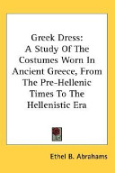 Greek Dress  A Study of the Costumes Worn in Ancient Greece  from the Pre Hellenic Times to the Hellenistic Era