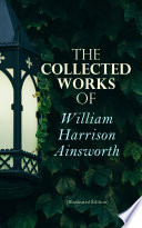 The Collected Works of William Harrison Ainsworth  Illustrated Edition