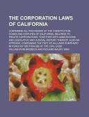 The Corporation Laws of California  Containing All Provisions of the Constitution  Codes and Statutes of California  Relating to Private Corporations