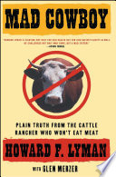 """Mad Cowboy: Plain Truth from the Cattle Rancher Who Won't Eat Meat"" by Howard F. Lyman, Glen Merzer"