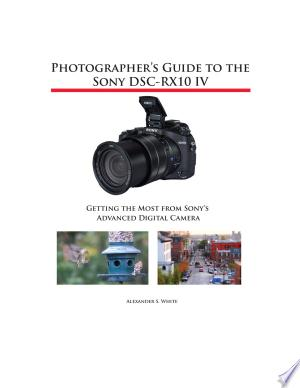 Download Photographer's Guide to the Sony DSC-RX10 IV Free Books - Read Books