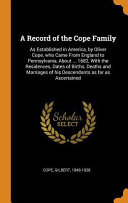 A Record of the Cope Family  As Established in America  by Oliver Cope  Who Came from England to Pennsylvania  about     1682  with the Residences