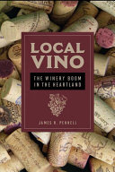 Local Vino The Winery Boom in the Heartland / James R. Pennell