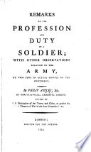 Remarks on the Profession and Duty of a Soldier  with other observations relative to the army  at this time in actual service on the Continent