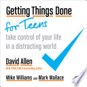 Getting Things Done for Teens, Take Control of Your Life in a Distracting World by David Allen,Mike Williams,Mark Wallace PDF