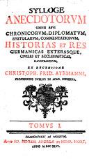 Sylloge anecdotorum omnis aevi chronicorum, diplomatum, epistolarum, commentationum historias et res Germanicas exterasque civiles et ecclesiasticas illustrantium