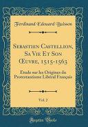 Sebastien Castellion, Sa Vie Et Son OEuvre, 1515-1563, Vol. 2