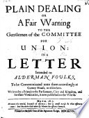 Plain Dealing; or, A Fair Warning to the Gentlemen of the Committee for Union in a Letter intended to Alderman Foulks ... Written by a Friend to the Parliament, City and Kingdom, etc. [Signed: A. T., i.e. Sir T. Adams.]