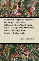 Handicraft Simplified Procedure and Projects in Leather  Celluloid  Metal  Wood  Batik  Rope  Cordage  Yarn  Horsehair  Pottery  Weaving  Stone  Primitive Indian Craft