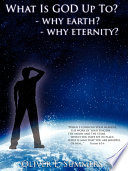 What Is God Up To? - Why Earth?- Why Eternity?