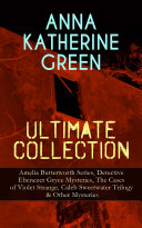 ANNA KATHERINE GREEN Ultimate Collection: Amelia Butterworth Series, Detective Ebenezer Gryce Mysteries, The Cases of Violet Strange, Caleb Sweetwater Trilogy & Other Mysteries Pdf/ePub eBook