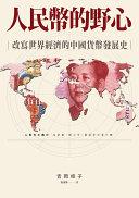 人民幣的野心 : 改寫世界經濟的中國貨幣發展史 = 人民元の興亡 : 毛沢東・鄧小平・習近平が見た夢 / 吉岡桂子著 ; 郭清華譯