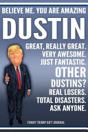 Funny Trump Journal   Believe Me  You Are Amazing Dustin Great  Really Great  Very Awesome  Just Fantastic  Other Dustins  Real Losers  Total Disasters  Ask Anyone  Funny Trump Gift Journal