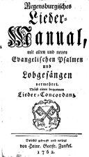 Regensburgisches Lieder-Manual, mit alten und neuer Evangelischen Psalmen und Lobgesängen vermehret. Nebst einer bequemen Lieder-Concordanz. (Anhang etc. [Edited by U. W. Grimm.]).