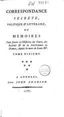 Correspondance secrète, politique & littéraire, ou mémoirs pour servir à l'histoire des cours, des sociétés & de la littérature en France, depuis la mort de Louis XV.