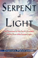 """Serpent of Light: Beyond 2012: The Movement of the Earth's Kundalini and the Rise of the Female Light"" by Drunvalo Melchizedek"