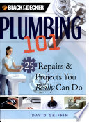 Black and Decker Plumbing 101  : 25 Repairs and Projects You Really Can Do