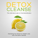 Detox Cleanse: The Ultimate Guide on the Detoxification: Cleansing Your Body for Weight Loss with the Detox Cleanse Pdf/ePub eBook