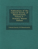Publications Of The Colonial Society Of Massachusetts Volume 6 Primary Source Edition