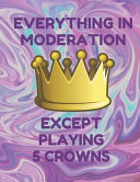 Everything in Moderation Except Playing 5 Crowns: Book of 200 Score Sheet Pages for 5 Crowns, 8.5 by 11 Inches, Funny Purple Cover