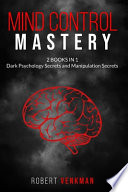 Mind Control Mastery - 2 Books in 1 - Dark Psychology Secrets and Manipulation Secrets