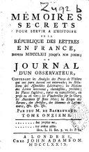 Mémoires secrets pour servir à l'histoire de la République des lettres en France, depuis MDCCLXII jusqu'à nos jours ; ou Journal d'un observateur...