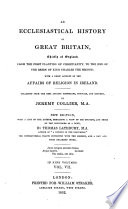An Ecclesiastical History Of Great Britain Chiefly Of England From The First Planting Of Christianity To The End Of The Reign Of King Charles The Second With A Brief Account Of The Affairs Of Religion In Ireland Etc With A Collection Of Records