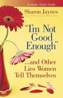 """""""I'm Not Good Enough""""...and Other Lies Women Tell Themselves"""
