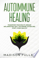 Autoimmune Healing  Transform Your Health  Reduce Inflammation  Heal The Immune System and Start Living Healthy Book